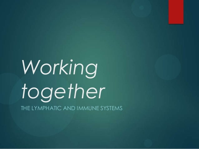 Working together THE LYMPHATIC AND IMMUNE SYSTEMS