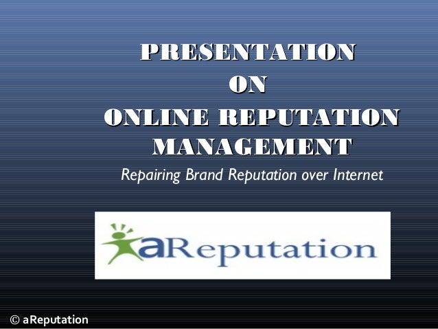 © aReputation PRESENTATIONPRESENTATION ONON ONLINE REPUTATIONONLINE REPUTATION MANAGEMENTMANAGEMENT Repairing Brand Reputa...