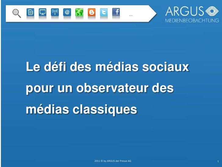…<br />Le défi des médiassociaux pour unobservateur des médiasclassiques<br />2011 © by ARGUS der Presse AG<br />1<br />