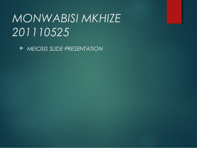 MONWABISI MKHIZE 201110525   MEIOSIS SLIDE PRESENTATION