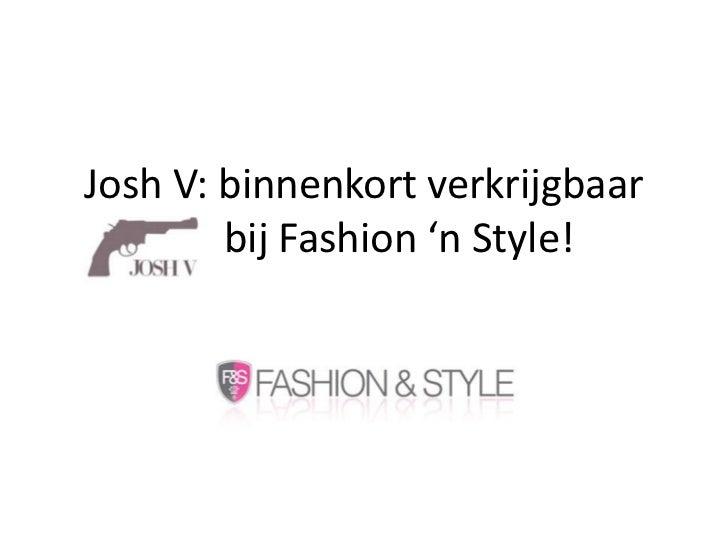 Josh V: binnenkort verkrijgbaar             bij Fashion 'n Style!<br />