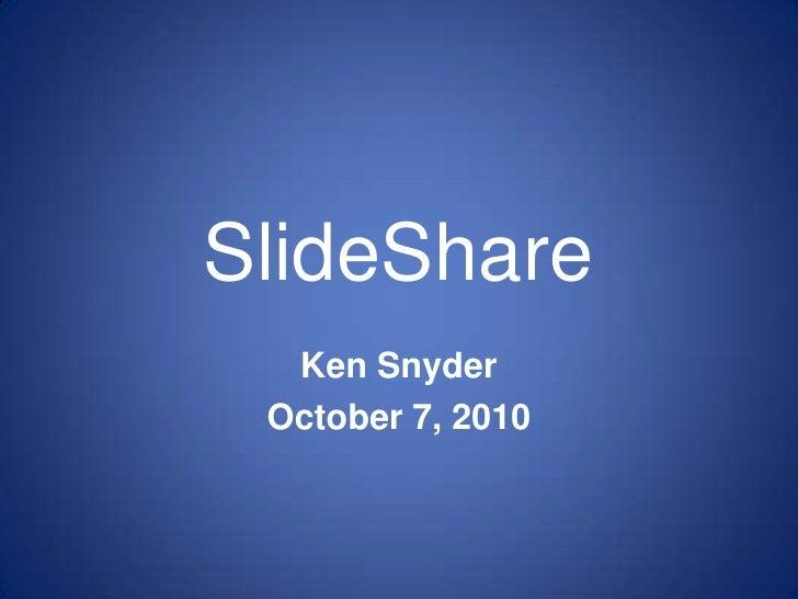 SlideShare<br />Ken Snyder<br />October 7, 2010<br />