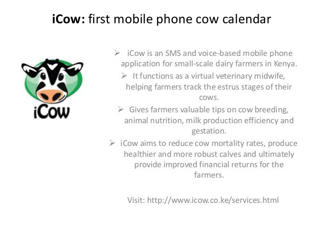 iCow: first mobile phone cow calendar  iCow is an SMS and voice-based mobile phone application for small-scale dairy farm...