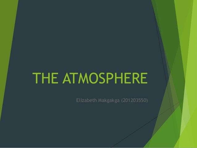 THE ATMOSPHERE Elizabeth Makgakga (201203550)