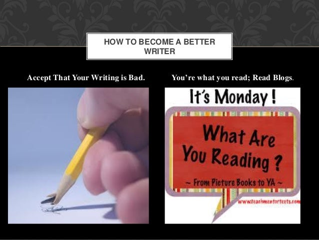 Accept That Your Writing is Bad. You're what you read; Read Blogs. . HOW TO BECOME A BETTER WRITER