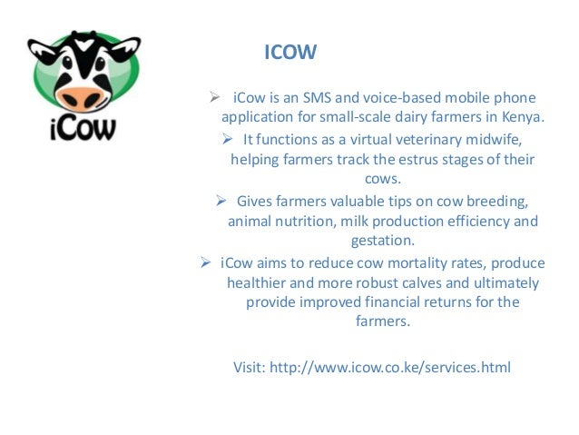  iCow is an SMS and voice-based mobile phone application for small-scale dairy farmers in Kenya.  It functions as a virt...