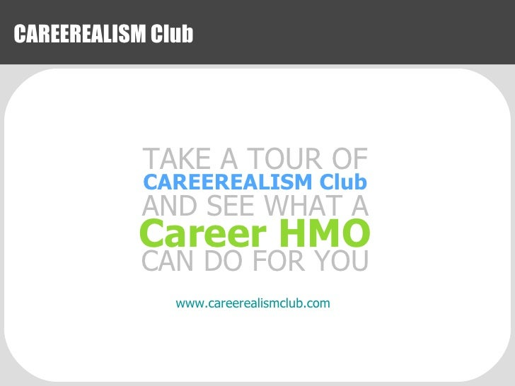 CAREEREALISM Club www.careerealismclub.com TAKE A TOUR OF CAREEREALISM Club AND SEE WHAT A Career HMO CAN DO FOR YOU
