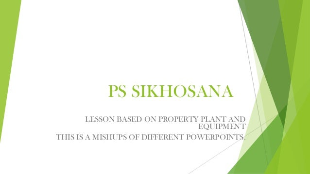 PS SIKHOSANA LESSON BASED ON PROPERTY PLANT AND EQUIPMENT THIS IS A MISHUPS OF DIFFERENT POWERPOINTS.