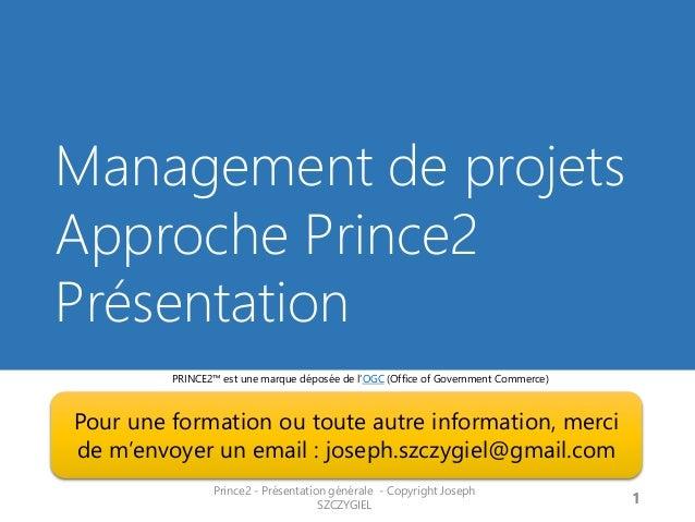 Management de projets Approche Prince2 Présentation  Prince2 - Présentation générale - Copyright Joseph SZCZYGIEL  1  PRIN...