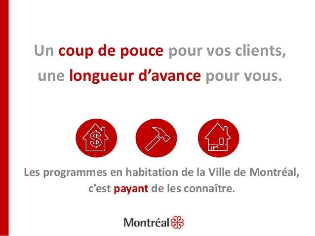 Un coup de pouce pour vos clients, une longueur d'avance pour vous. Les programmes en habitation de la Ville de Montréal, ...