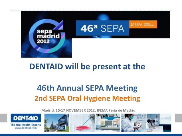 DENTAID will be present at the 46th Annual SEPA Meeting 2nd SEPA Oral Hygiene Meeting   Madrid, 15-17 NOVEMBER 2012. IFEMA...