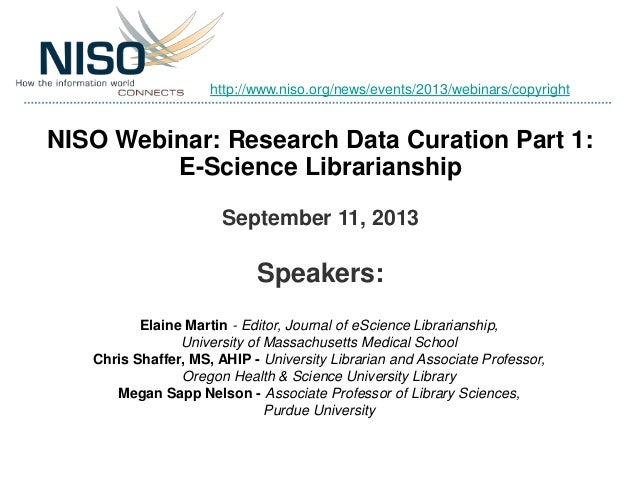 NISO Webinar: Research Data Curation Part 1: E-Science Librarianship September 11, 2013 Speakers: Elaine Martin - Editor, ...