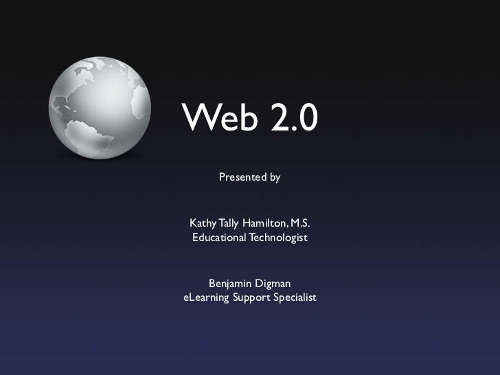 Web 2.0        Presented by    Kathy Tally Hamilton, M.S.  Educational Technologist        Benjamin Digman eLearning Suppo...