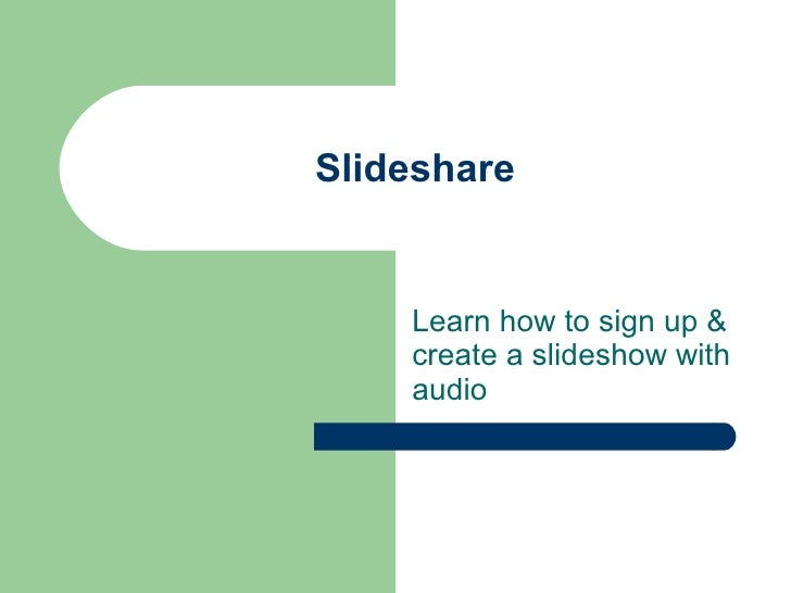 Slideshare Learn how to sign up & create a slideshow with audio