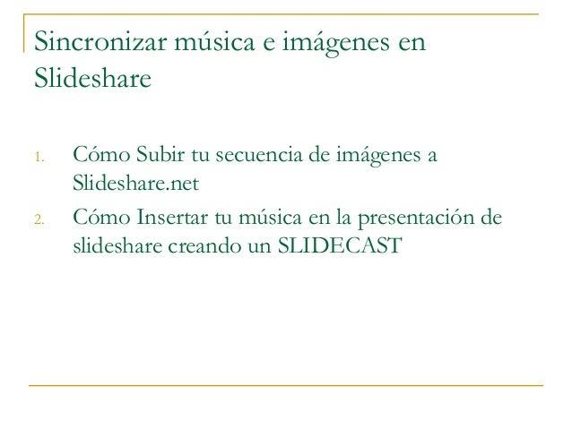 Sincronizar música e imágenes en Slideshare 1. Cómo Subir tu secuencia de imágenes a Slideshare.net 2. Cómo Insertar tu mú...