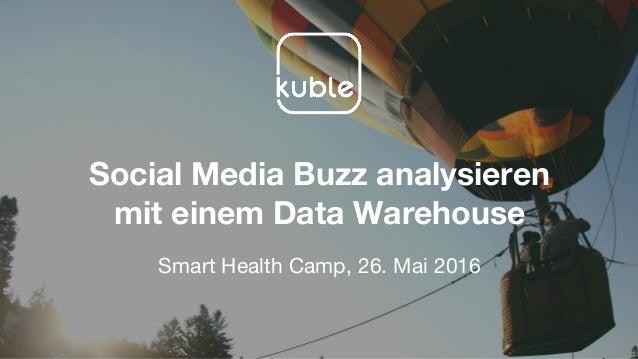 Social Media Buzz analysieren mit einem Data Warehouse Smart Health Camp, 26. Mai 2016