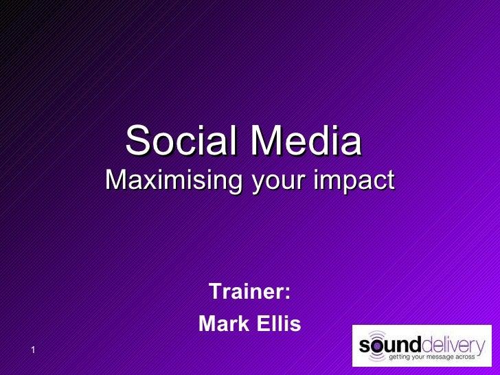 Social Media  Maximising your impact Trainer: Mark Ellis