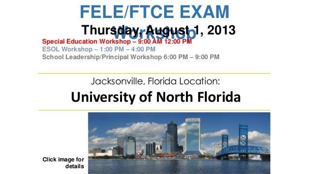 FELE/FTCE EXAM Workshop Click image for details Jacksonville, Florida Location: University of North Florida Thursday, Augu...