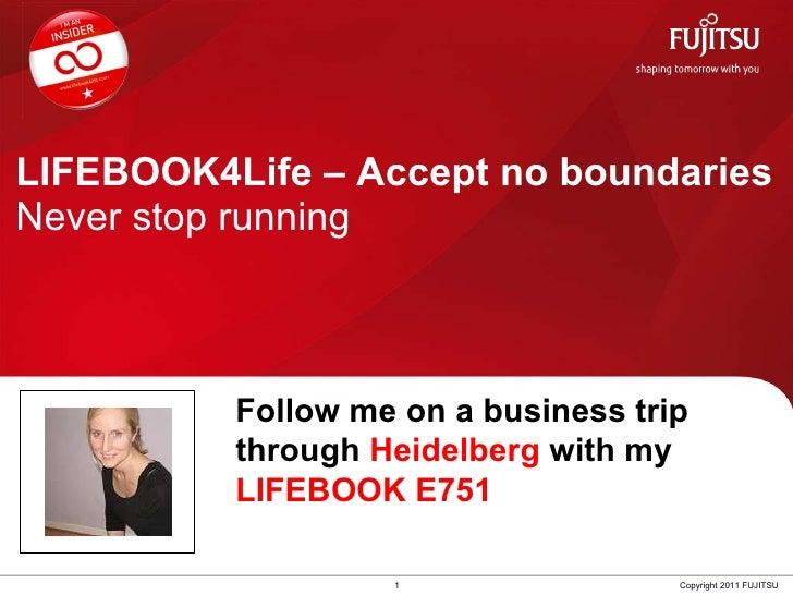 LIFEBOOK4Life – Accept no boundaries Never stop running 1 Copyright 2011 FUJITSU Follow me on a business trip through  Hei...