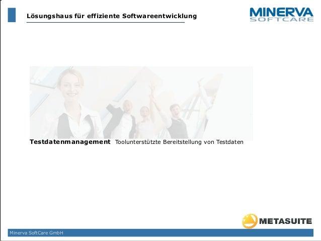 Testdatenmanagement Toolunterstützte Bereitstellung von Testdaten Minerva SoftCare GmbH Lösungshaus für effiziente Softwar...