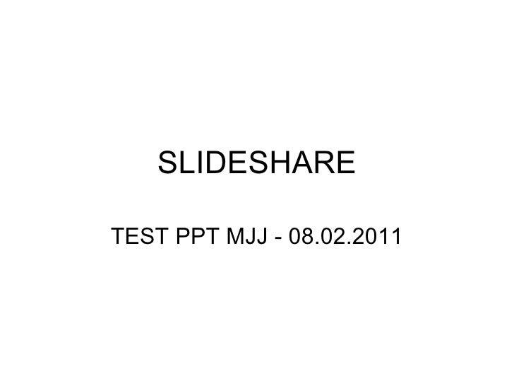 SLIDESHARE TEST PPT MJJ - 08.02.2011