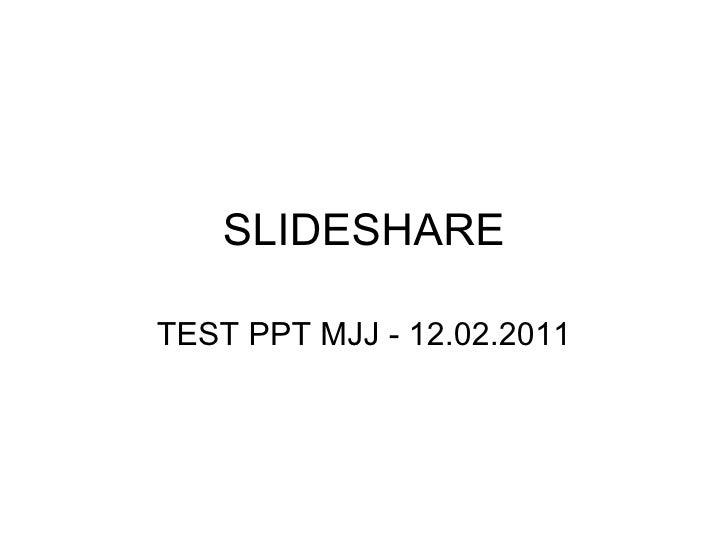 SLIDESHARE TEST PPT MJJ - 12.02.2011