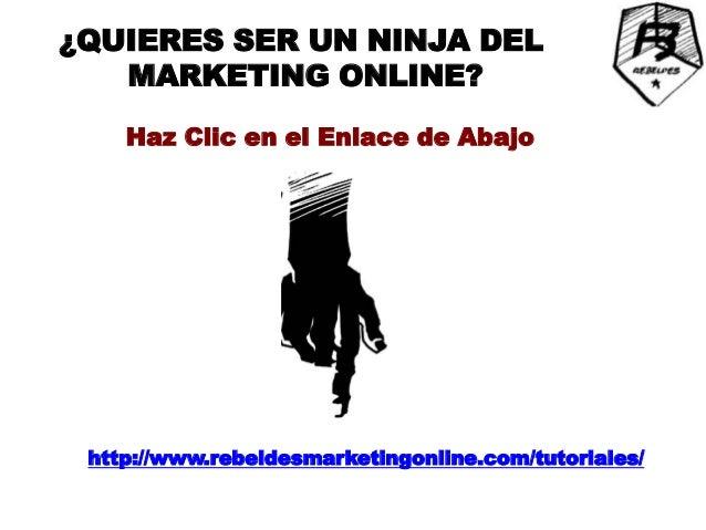 ¿QUIERES SER UN NINJA DEL   MARKETING ONLINE?    Haz Clic en el Enlace de Abajo http://www.rebeldesmarketingonline.com/tut...