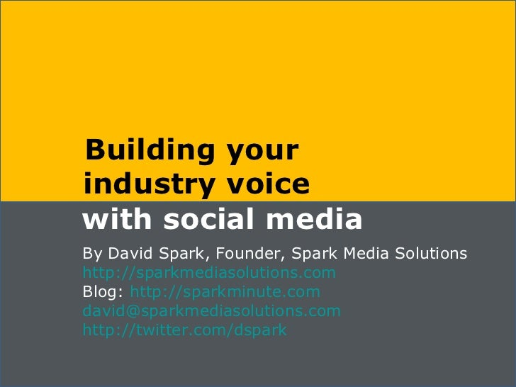 Building your  industry voice with social media By David Spark, Founder, Spark Media Solutions http://sparkmediasolutions....
