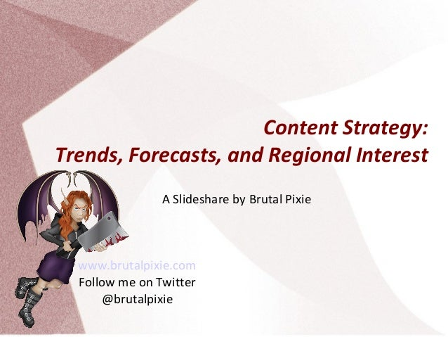 Content Strategy: Trends, Forecasts, and Regional Interest A Slideshare by Brutal Pixie  www.brutalpixie.com Follow me on ...
