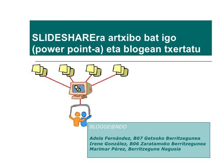 SLIDESHAREra artxibo bat igo (power point-a) eta blogean txertatu  [email_address] Adela Fernández, B07 Getxoko Berritzegu...