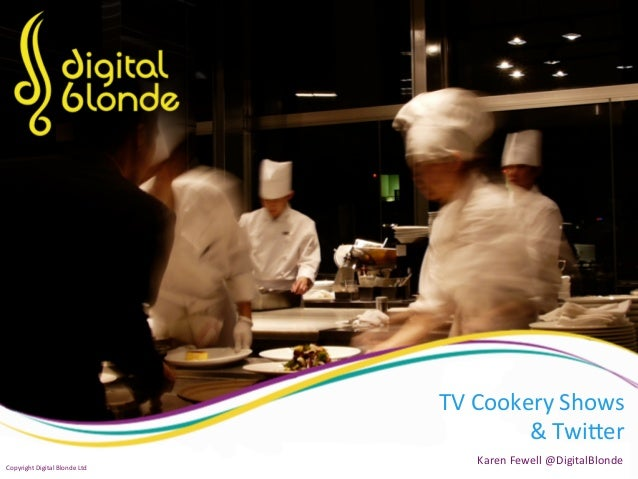 TV  Cookery  Shows   &  Twi0er   Karen  Fewell  @DigitalBlonde   Copyright  Digital  Blonde  Ltd