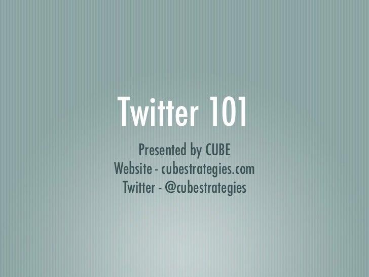 Twitter 101    Presented by CUBEWebsite - cubestrategies.com Twitter - @cubestrategies