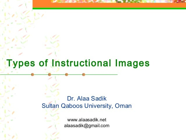 Types of Instructional Images Dr. Alaa Sadik Sultan Qaboos University, Oman www.alaasadik.net alaasadik@gmail.com