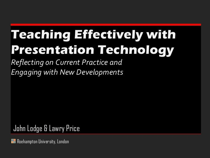 Teaching Effectively with  Presentation Technology  Reflecting on Current Practice and  Engaging with New Developments Roe...
