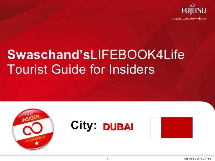 Swaschand's LIFEBOOK4Life  Tourist Guide for Insiders 1 Copyright 2011 FUJITSU City: DUBAI