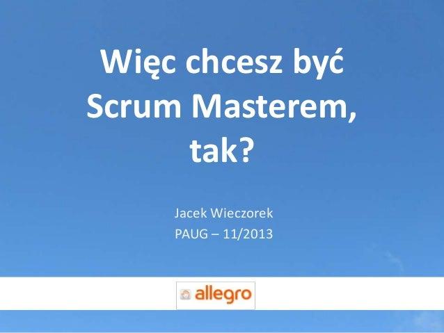Więc chcesz byd Scrum Masterem, tak? Jacek Wieczorek PAUG – 11/2013