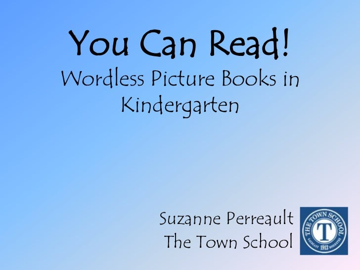 You Can Read!Wordless Picture Books in Kindergarten<br />Suzanne Perreault<br />The Town School<br />