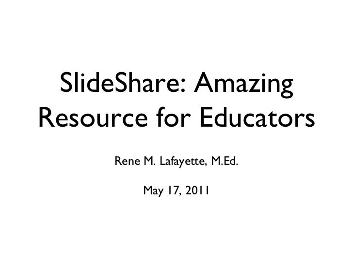 SlideShare: Amazing Resource for Educators <ul><li>Rene M. Lafayette, M.Ed. </li></ul><ul><li>May 17, 2011 </li></ul>
