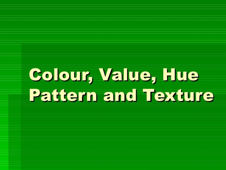 Colour, Value, Hue Pattern and Texture