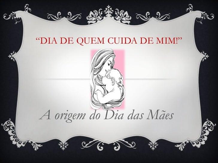 """"""" DIA DE QUEM CUIDA DE MIM!"""" A origem do Dia das Mães"""