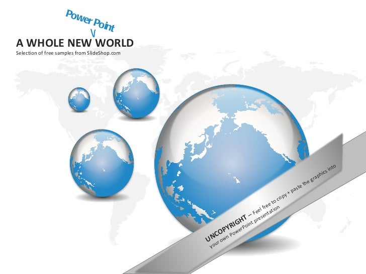 PowerPoint A WHOLE NEW WORLD  Selection of free samples from SlideShop.com UNCOPYRIGHT  –  Feel free to copy + paste the g...