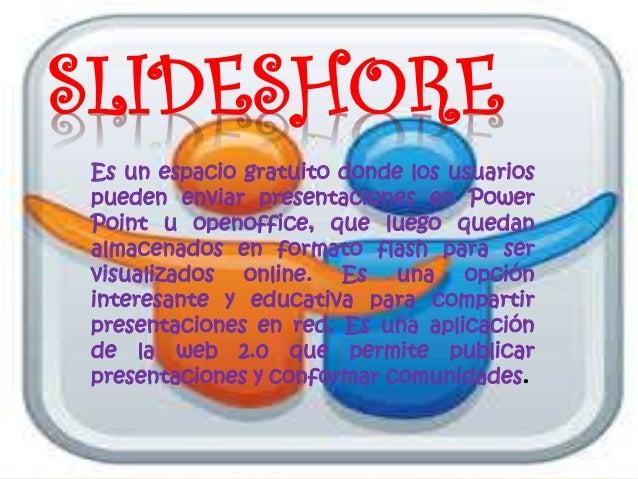 SLIDESHORE Es un espacio gratuito donde los usuarios pueden enviar presentaciones en Power Point u openoffice, que luego q...