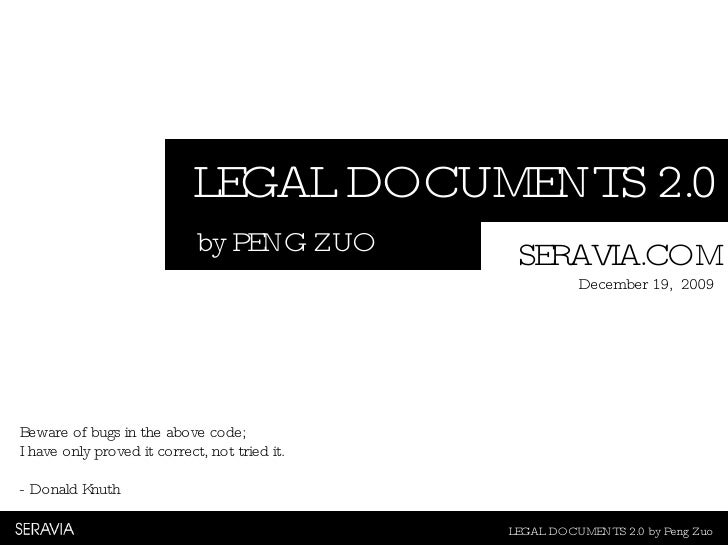 LEGAL DOCUMENTS 2.0 LEGAL DOCUMENTS 2.0 by Peng Zuo by PENG ZUO SERAVIA.COM December 19,  2009 Beware of bugs in the above...