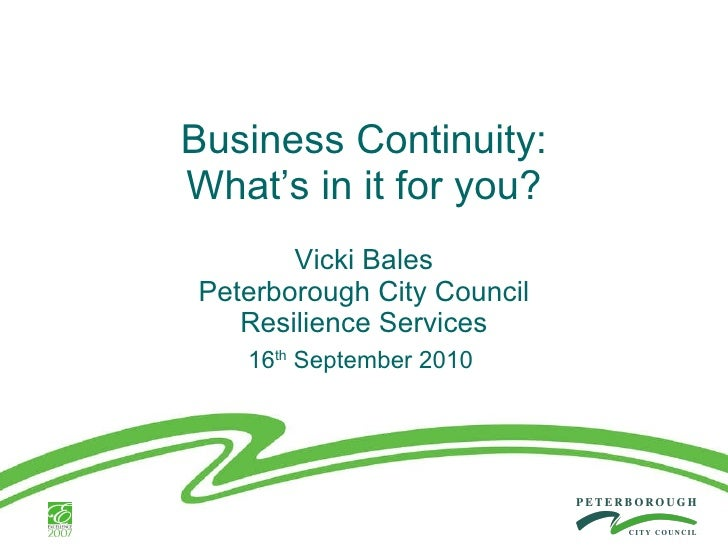 Business Continuity: What's in it for you? Vicki Bales Peterborough City Council Resilience Services 16 th  September 2010
