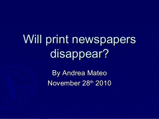 Will print newspapersWill print newspapers disappear?disappear? By Andrea MateoBy Andrea Mateo November 28November 28thth ...