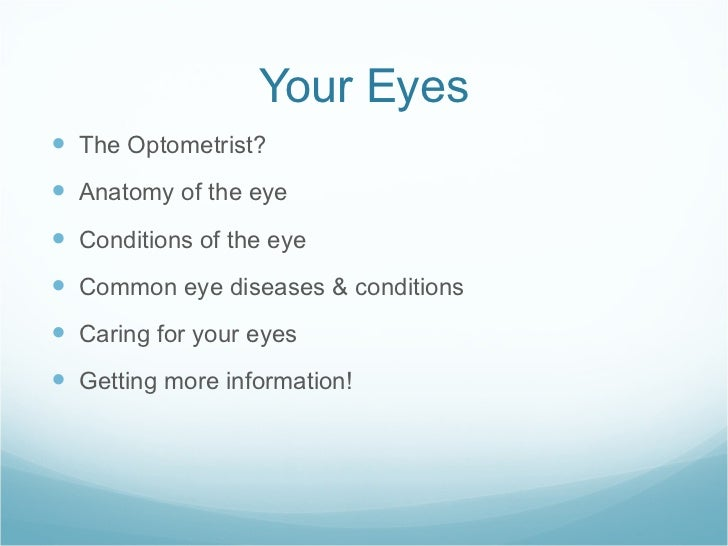 Your Eyes <ul><li>The Optometrist? </li></ul><ul><li>Anatomy of the eye </li></ul><ul><li>Conditions of the eye </li></ul>...