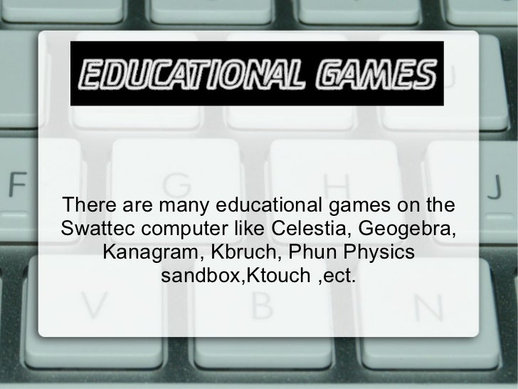 There are many educational games on the Swattec computer like Celestia, Geogebra, Kanagram, Kbruch, Phun Physics sandbox,K...