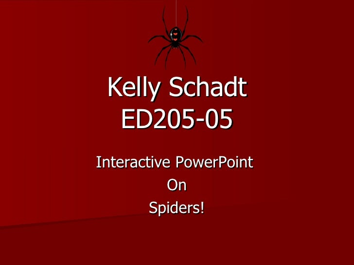 Kelly Schadt ED205-05 Interactive PowerPoint  On Spiders!