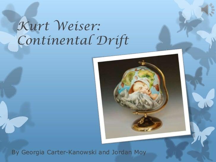 Kurt Weiser: Continental DriftBy Georgia Carter-Kanowski and Jordan Moy