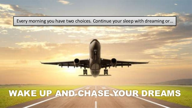 Every morning you have two choices. Continue your sleep with dreaming or…  WAKE UP AND CHASE YOUR DREAMS